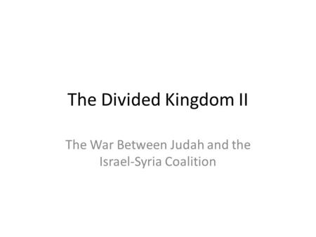 The Divided Kingdom II The War Between Judah and the Israel-Syria Coalition.