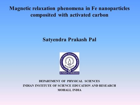 Magnetic relaxation phenomena in Fe nanoparticles composited with activated carbon Satyendra Prakash Pal DEPARTMENT OF PHYSICAL SCIENCES INDIAN INSTITUTE.
