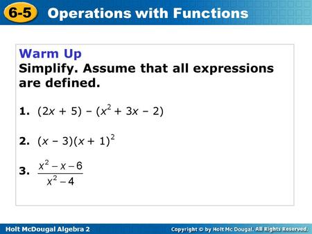 Holt McDougal Algebra 2 6-5 Operations with Functions Warm Up Simplify. Assume that all expressions are defined. 1. (2x + 5) – (x 2 + 3x – 2) 2. (x – 3)(x.