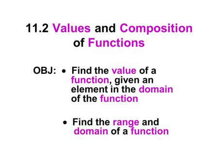 11.2 Values and Composition of Functions OBJ:  Find the value of a function, given an element in the domain of the function  Find the range and domain.