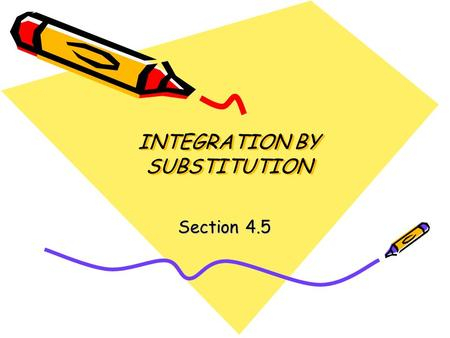 INTEGRATION BY SUBSTITUTION Section 4.5. When you are done with your homework, you should be able to… –Use pattern recognition to find an indefinite integral.