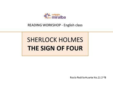 READING WORKSHOP - English class Rocío Padilla Huarte No.21 2 nd B SHERLOCK HOLMES THE SIGN OF FOUR.