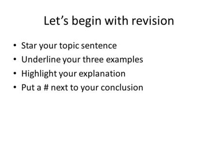 Let's begin with revision Star your topic sentence Underline your three examples Highlight your explanation Put a # next to your conclusion.
