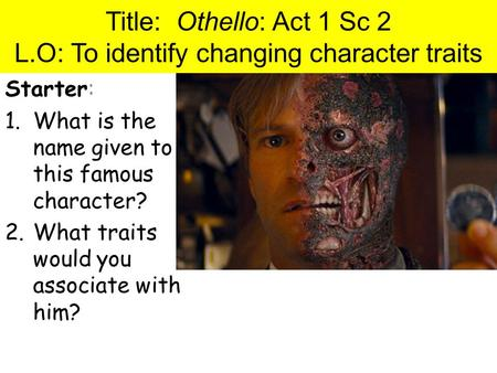 Title: Othello: Act 1 Sc 2 L.O: To identify changing character traits Starter: 1.What is the name given to this famous character? 2.What traits would you.
