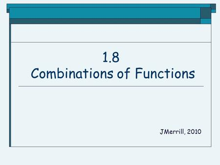 1.8 Combinations of Functions JMerrill, 2010 Arithmetic Combinations.