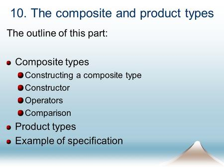 10. The composite and product types The outline of this part: Composite types Constructing a composite type Constructor Operators Comparison Product types.
