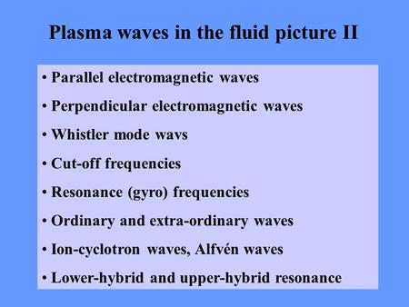 Plasma waves in the fluid picture II Parallel electromagnetic waves Perpendicular electromagnetic waves Whistler mode wavs Cut-off frequencies Resonance.
