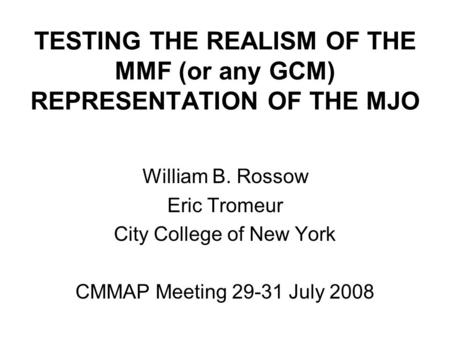 TESTING THE REALISM OF THE MMF (or any GCM) REPRESENTATION OF THE MJO William B. Rossow Eric Tromeur City College of New York CMMAP Meeting 29-31 July.