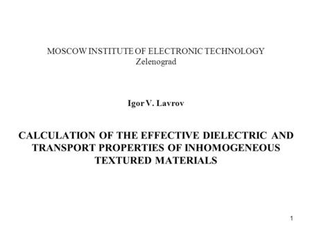 1 MOSCOW INSTITUTE OF ELECTRONIC TECHNOLOGY Zelenograd Igor V. Lavrov CALCULATION OF THE EFFECTIVE DIELECTRIC AND TRANSPORT PROPERTIES OF INHOMOGENEOUS.