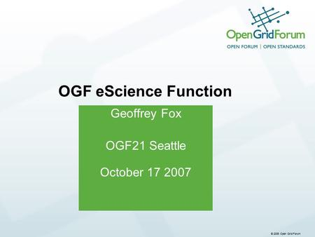 © 2006 Open Grid Forum Geoffrey Fox OGF21 Seattle October 17 2007 OGF eScience Function.