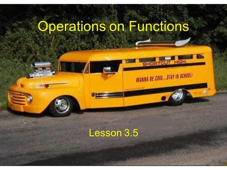 Operations on Functions Lesson 3.5. Sums and Differences of Functions If f(x) = 3x + 7 and g(x) = x 2 – 5 then, h(x) = f(x) + g(x) = 3x + 7 + (x 2 – 5)
