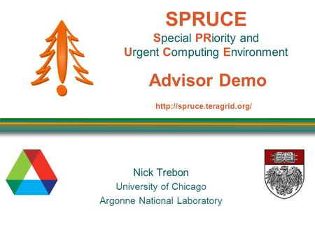 SPRUCE Special PRiority and Urgent Computing Environment Advisor Demo Nick Trebon University of Chicago Argonne National Laboratory