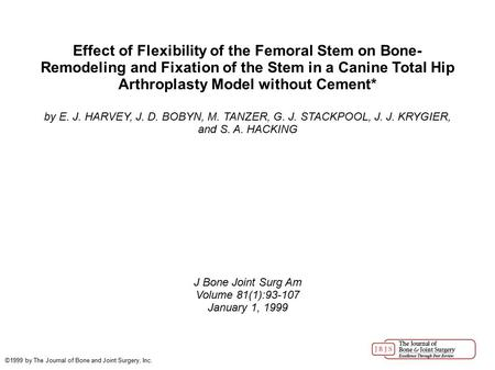 Effect of Flexibility of the Femoral Stem on Bone- Remodeling and Fixation of the Stem in a Canine Total Hip Arthroplasty Model without Cement* by E. J.