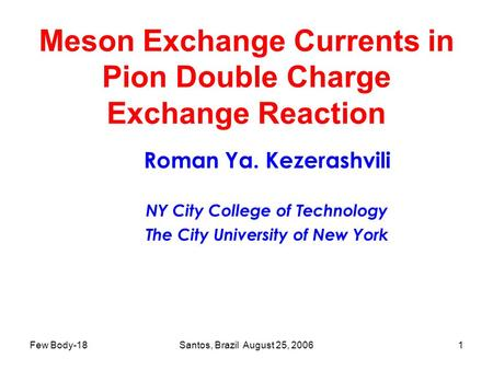 Few Body-18Santos, Brazil August 25, 20061 Meson Exchange Currents in Pion Double Charge Exchange Reaction Roman Ya. Kezerashvili NY City College of Technology.