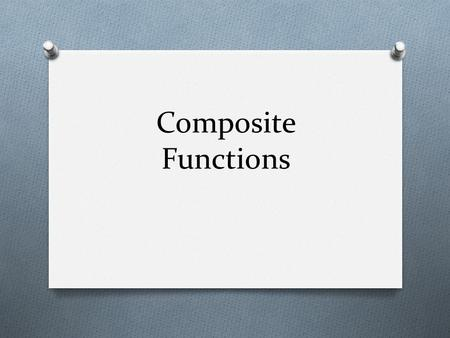Composite Functions. O Finding a composite function simply means plugging one function into another function. O The key thing to remember is which way.