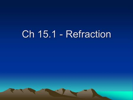 Ch 15.1 - Refraction <strong>Definition</strong>: Refraction Change in speed of light as it moves from one medium to another. Can cause bending of the light at the interface.