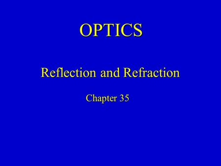 OPTICS Chapter 35 Reflection and Refraction. Geometrical Optics Optics is the study of the behavior of light (not necessarily visible light). This behavior.