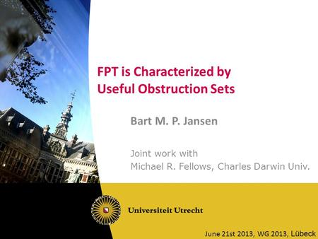 FPT is Characterized by Useful Obstruction Sets Bart M. P. Jansen Joint work with Michael R. Fellows, Charles Darwin Univ. June 21st 2013, WG 2013, Lübeck.