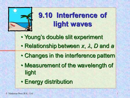 1© Manhattan Press (H.K.) Ltd. Young's double slit experiment Young's double slit experiment 9.10 Interference of light waves Relationship between x,,