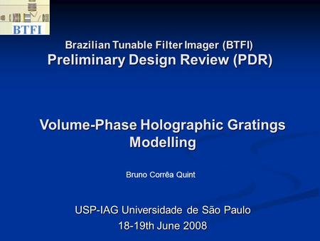 Preliminary Design Review (PDR)‏ USP-IAG Universidade de São Paulo 18-19th June 2008 Volume-Phase Holographic Gratings Modelling Brazilian Tunable Filter.