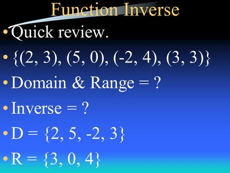 Function Inverse Quick review. {(2, 3), (5, 0), (-2, 4), (3, 3)} Domain & Range = ? Inverse = ? D = {2, 5, -2, 3} R = {3, 0, 4}