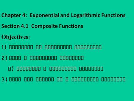 Chapter 4: Exponential and Logarithmic Functions Section 4.1 Composite Functions Objectives: 1) Notation of Composite Functions 2) Form a Composite Function.