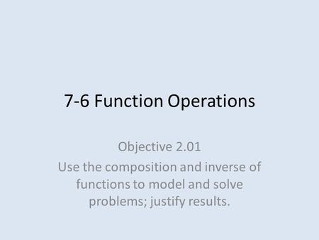 7-6 Function Operations Objective 2.01 Use the composition and inverse of functions to model and solve problems; justify results.