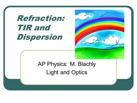 Refraction: TIR and Dispersion AP Physics: M. Blachly Light and Optics.