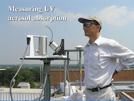 Measuring UV aerosol absorption. Why is aerosol UV absorption important ? Change in boundary layer ozone mixing ratios as a result of direct aerosol forcing.