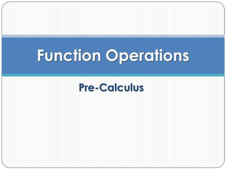 Pre-Calculus Function Operations. Objective To perform operations on functions and to determine the domains of the resulting functions.