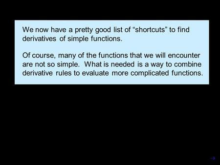 "We now have a pretty good list of ""shortcuts"" to find derivatives of simple functions. Of course, many of the functions that we will encounter are not."