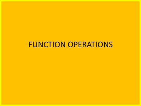 FUNCTION OPERATIONS. Students seem to understand that the following: (f+g)(x) means add the f(x) and the g(x) functions together. (fg)(x) mean multiply.