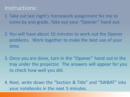 "1.Take out last night's homework assignment for me to come by and grade. Take out your ""Opener"" hand out. 2.You will have about 10 minutes to work out."