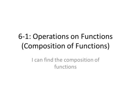 6-1: Operations on Functions (Composition of Functions) I can find the composition of functions.