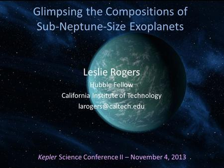 Leslie Rogers Hubble Fellow California Institute of Technology Kepler Science Conference II – November 4, 2013 Glimpsing the Compositions.