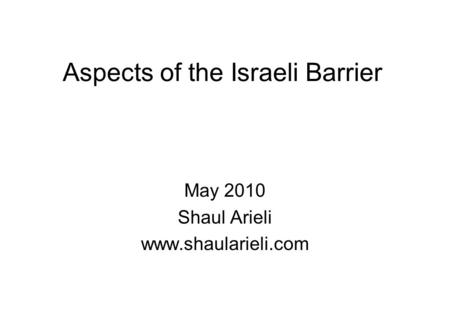 Aspects of the Israeli Barrier May 2010 Shaul Arieli www.shaularieli.com.