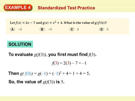 SOLUTION EXAMPLE 4 Standardized Test Practice To evaluate g(f(3)), you first must find f(3). f(3) = 2(3) – 7 Then g( f(3)) = g(–1) So, the value of g(f(3))
