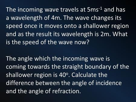 The incoming wave travels at 5ms -1 and has a wavelength of 4m. The wave changes its speed once it moves onto a shallower region and as the result its.