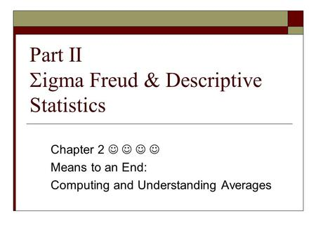 Part II  igma Freud & Descriptive Statistics Chapter 2 Means to an End: Computing and Understanding Averages.