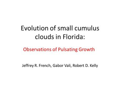Evolution of small cumulus clouds in Florida: Observations of Pulsating Growth Jeffrey R. French, Gabor Vali, Robert D. Kelly.