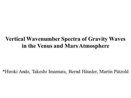 Vertical Wavenumber Spectra of Gravity Waves in the Venus and Mars Atmosphere *Hiroki Ando, Takeshi Imamura, Bernd Häusler, Martin Pätzold.