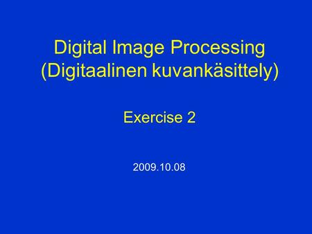 Digital Image Processing (Digitaalinen kuvankäsittely) Exercise 2