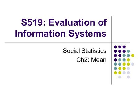 S519: Evaluation of Information Systems Social Statistics Ch2: Mean.