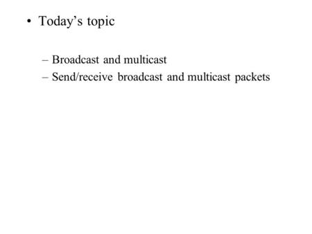 Today's topic –Broadcast and multicast –Send/receive broadcast and multicast packets.