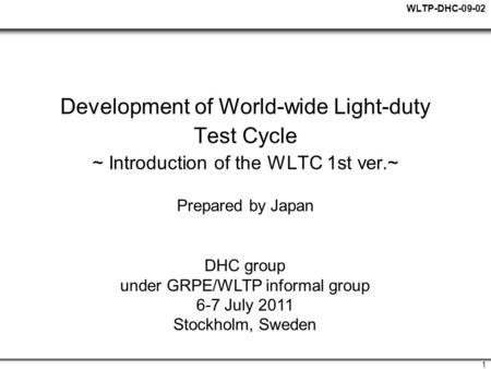 WLTP-DHC-09-02 1 Development of World-wide Light-duty Test Cycle ~ Introduction of the WLTC 1st ver.~ Prepared by Japan DHC group under GRPE/WLTP informal.