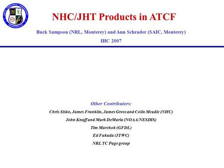 NHC/JHT Products in ATCF Buck Sampson (NRL, Monterey) and Ann Schrader (SAIC, Monterey) IHC 2007 Other Contributors: Chris Sisko, James Franklin, James.