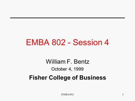 EMBA 8021 EMBA 802 - Session 4 William F. Bentz October 4, 1999 Fisher College of Business.