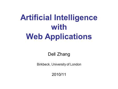 Artificial Intelligence with Web Applications Dell Zhang Birkbeck, University of London 2010/11.