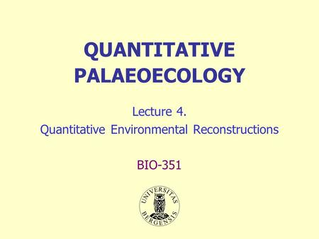 QUANTITATIVE PALAEOECOLOGY Lecture 4. Quantitative Environmental Reconstructions BIO-351.