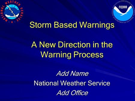 Storm Based Warnings A New Direction in the Warning Process Add Name National Weather Service Add Office.